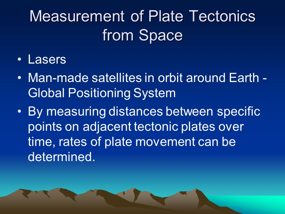 Measurement of Plate Tectonics from Space Lasers Man-made satellites in orbit around Earth - Global Positioning System By measuring distances between
