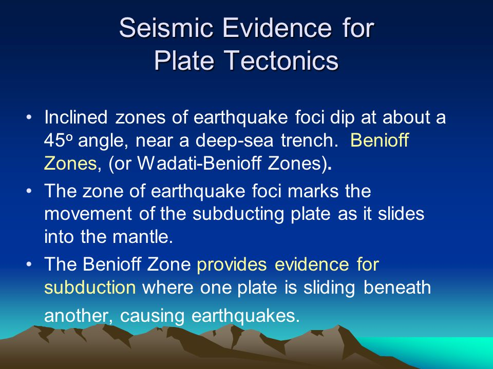 Seismic Evidence for Plate Tectonics Inclined zones of earthquake foci dip at about a 45 o angle, near a deep-sea trench. Benioff Zones, (or Wadati-Be