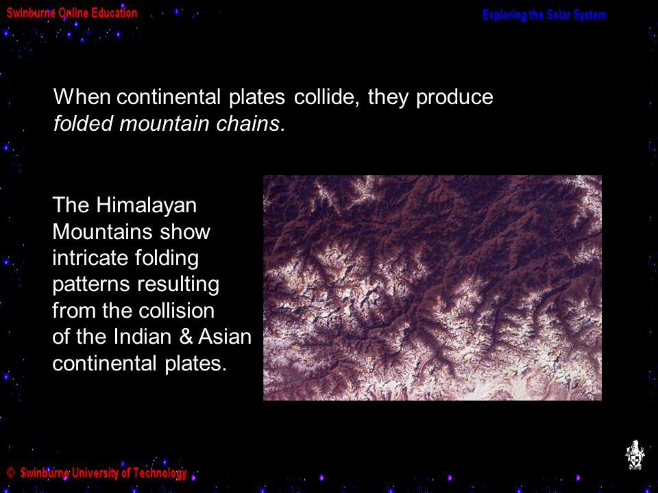 When continental plates collide, they produce folded mountain chains. The Himalayan Mountains show intricate folding patterns resulting from the colli