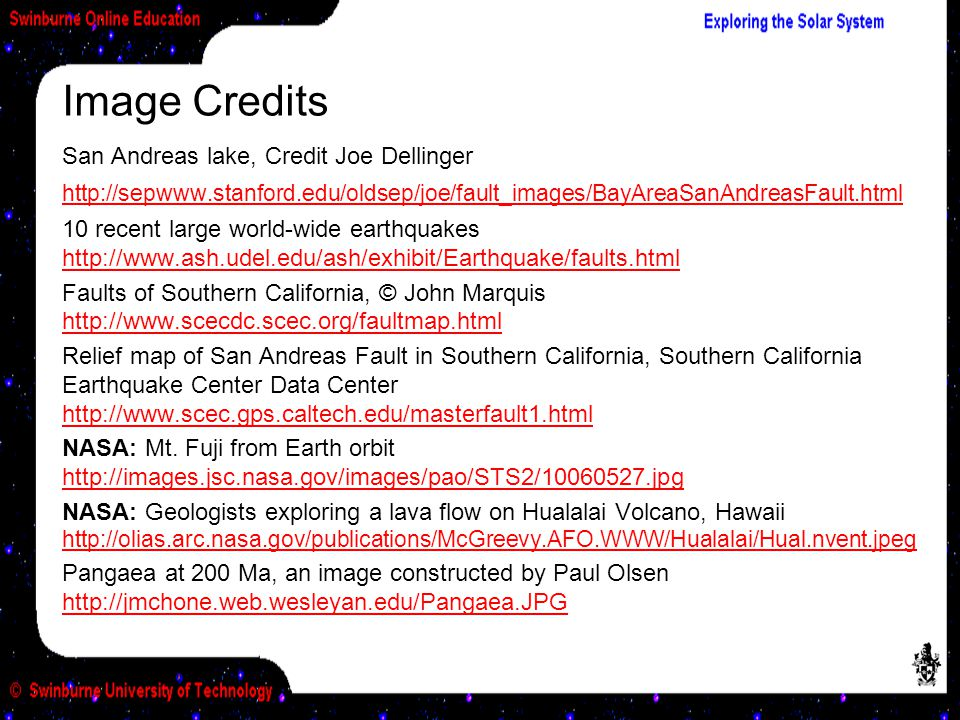 San Andreas lake, Credit Joe Dellinger http://sepwww.stanford.edu/oldsep/joe/fault_images/BayAreaSanAndreasFault.html http://sepwww.stanford.edu/oldsep/joe/fault_images/BayAreaSanAndreasFault.html 10 recent large world-wide earthquakes http://www.ash.udel.edu/ash/exhibit/Earthquake/faults.html http://www.ash.udel.edu/ash/exhibit/Earthquake/faults.html Faults of Southern California, © John Marquis http://www.scecdc.scec.org/faultmap.html http://www.scecdc.scec.org/faultmap.html Relief map of San Andreas Fault in Southern California, Southern California Earthquake Center Data Center http://www.scec.gps.caltech.edu/masterfault1.html http://www.scec.gps.caltech.edu/masterfault1.html NASA: Mt.