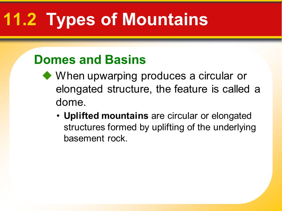 Domes and Basins 11.2 Types of Mountains  When upwarping produces a circular or elongated structure, the feature is called a dome. Uplifted mountains