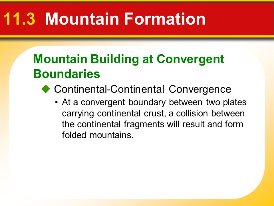 Mountain Building at Convergent Boundaries 11.3 Mountain Formation  Continental-Continental Convergence At a convergent boundary between two plates c