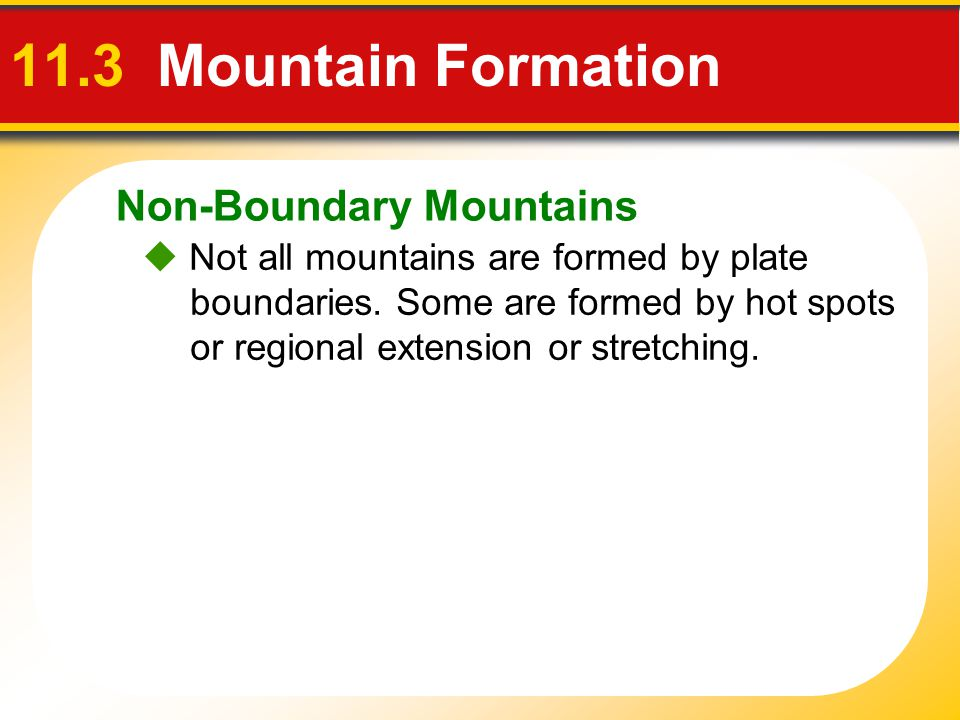 Non-Boundary Mountains 11.3 Mountain Formation  Not all mountains are formed by plate boundaries. Some are formed by hot spots or regional extension
