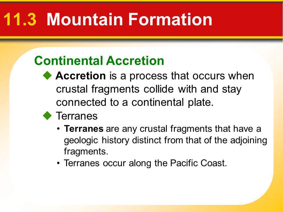 Continental Accretion 11.3 Mountain Formation  Terranes Terranes are any crustal fragments that have a geologic history distinct from that of the adj