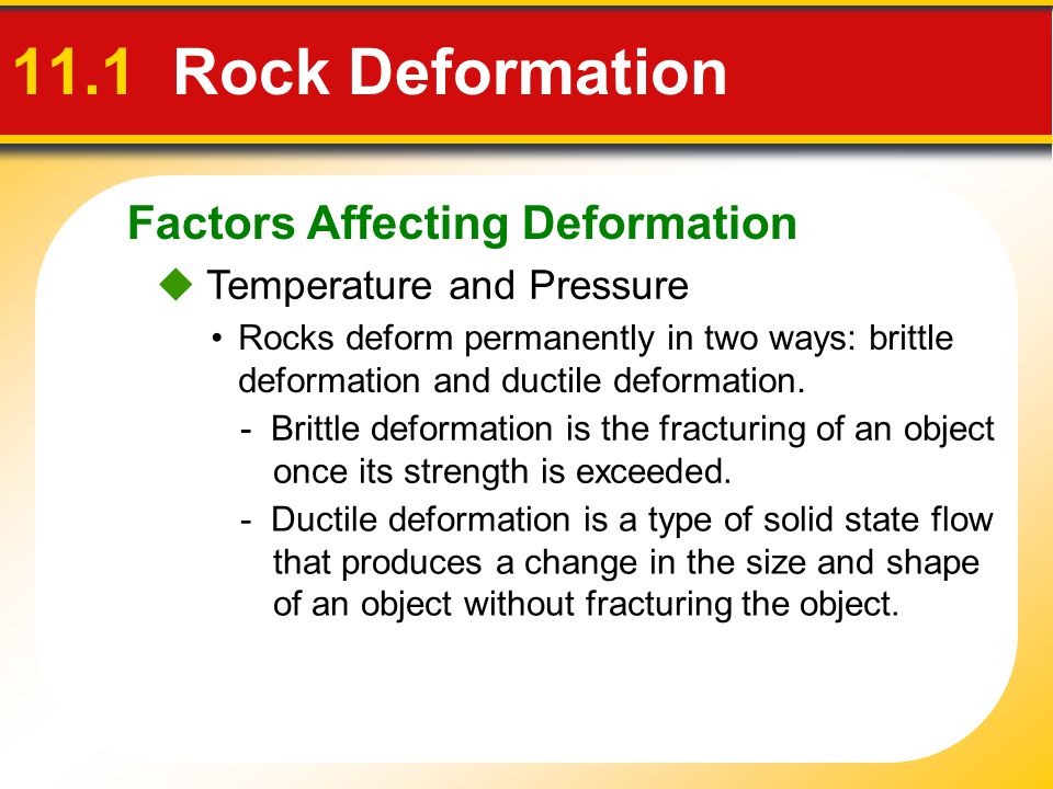 Factors Affecting Deformation 11.1 Rock Deformation  Temperature and Pressure Rocks deform permanently in two ways: brittle deformation and ductile d