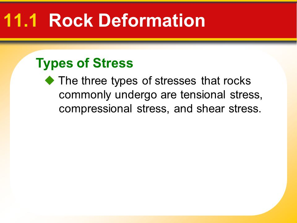Types of Stress 11.1 Rock Deformation  The three types of stresses that rocks commonly undergo are tensional stress, compressional stress, and shear
