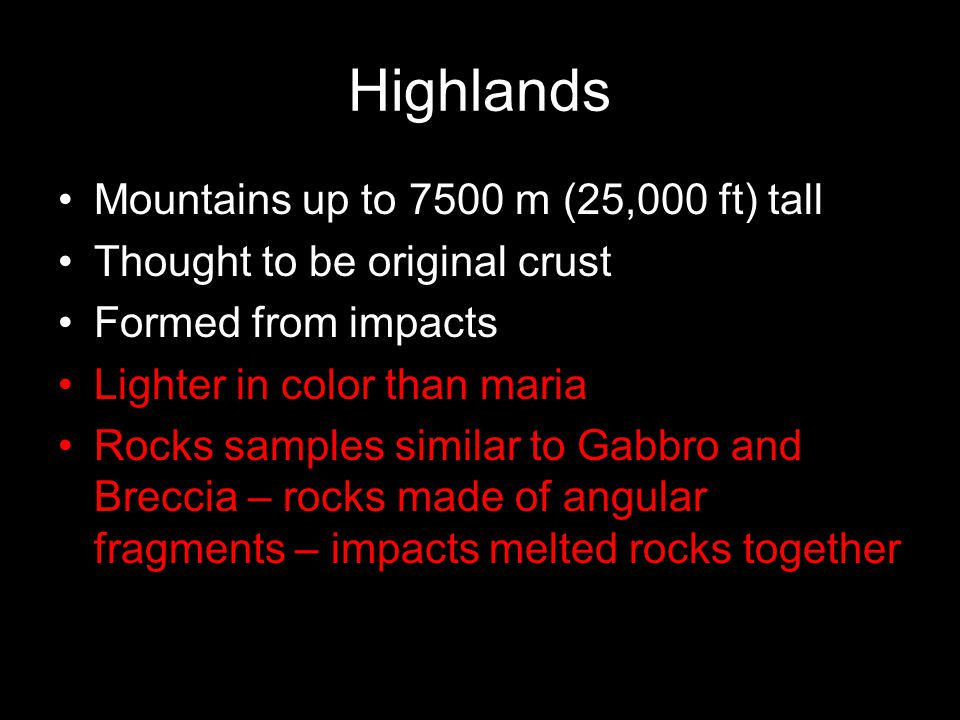 Highlands Mountains up to 7500 m (25,000 ft) tall Thought to be original crust Formed from impacts Lighter in color than maria Rocks samples similar t