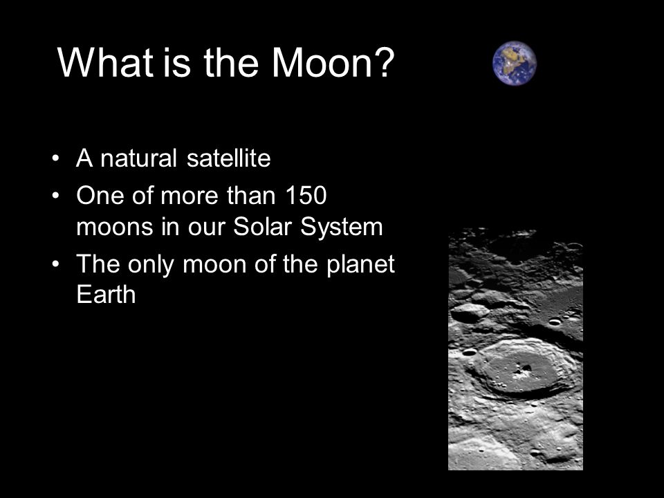 What is the Moon? A natural satellite One of more than 150 moons in our Solar System The only moon of the planet Earth