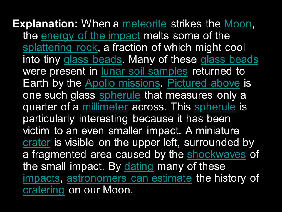 Explanation: When a meteorite strikes the Moon, the energy of the impact melts some of the splattering rock, a fraction of which might cool into tiny