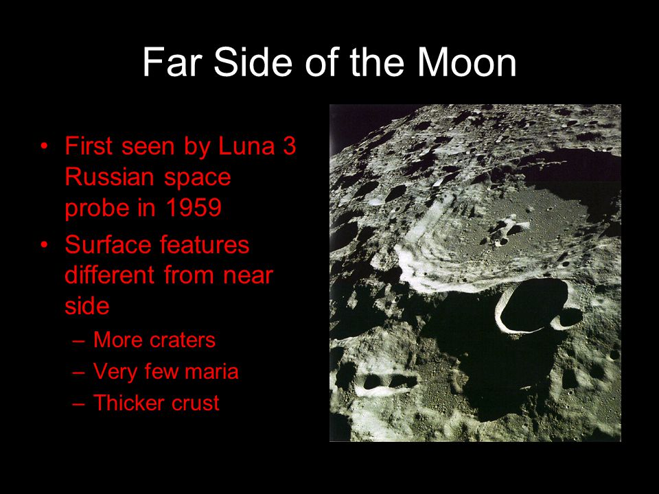 Far Side of the Moon First seen by Luna 3 Russian space probe in 1959 Surface features different from near side –More craters –Very few maria –Thicker