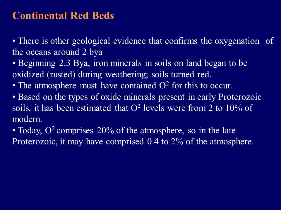 Continental Red Beds There is other geological evidence that confirms the oxygenation of the oceans around 2 bya Beginning 2.3 Bya, iron minerals in soils on land began to be oxidized (rusted) during weathering; soils turned red.