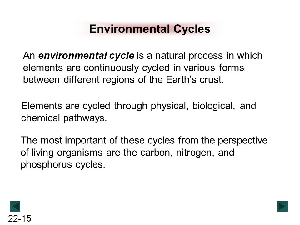 22-15 Environmental Cycles An environmental cycle is a natural process in which elements are continuously cycled in various forms between different re
