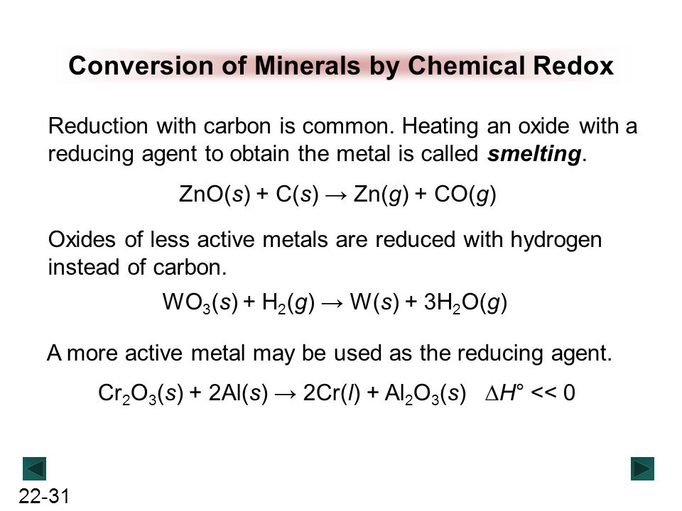 22-31 Conversion of Minerals by Chemical Redox Reduction with carbon is common. Heating an oxide with a reducing agent to obtain the metal is called s