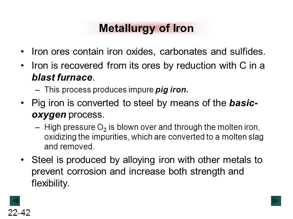 22-42 Metallurgy of Iron Iron ores contain iron oxides, carbonates and sulfides. Iron is recovered from its ores by reduction with C in a blast furnac
