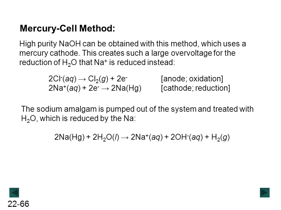22-66 Mercury-Cell Method: High purity NaOH can be obtained with this method, which uses a mercury cathode. This creates such a large overvoltage for