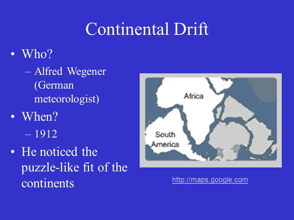 Continental Drift Who. –Alfred Wegener (German meteorologist) When.