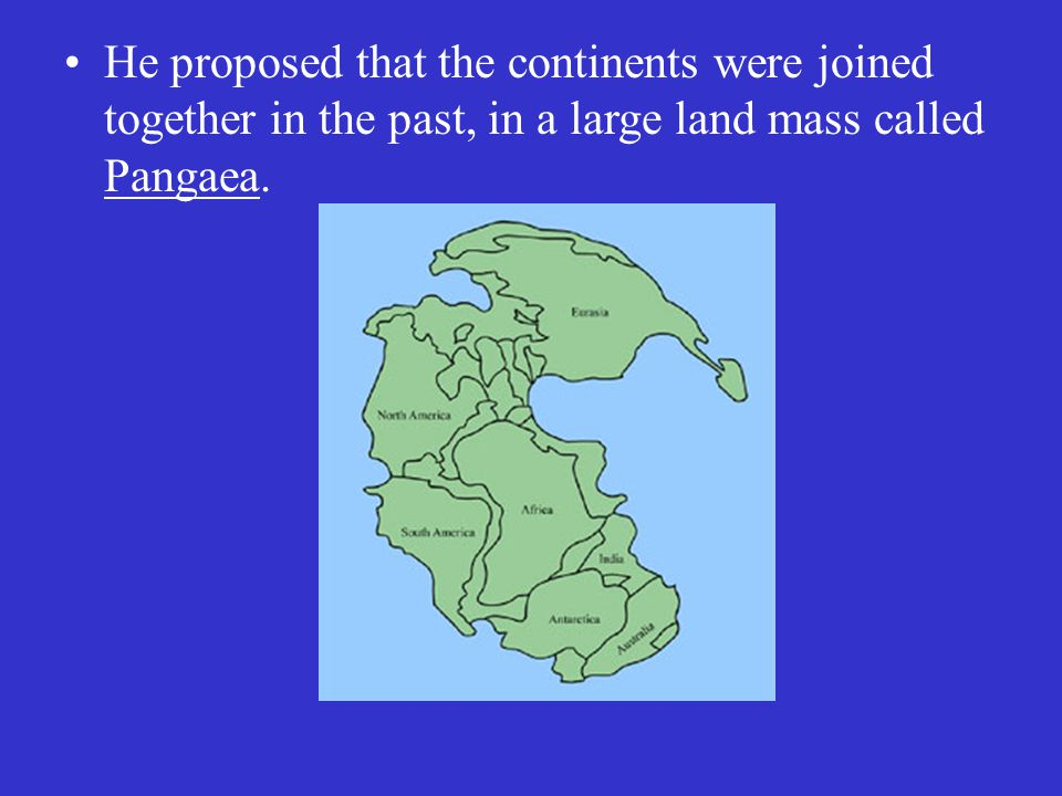 He proposed that the continents were joined together in the past, in a large land mass called Pangaea.