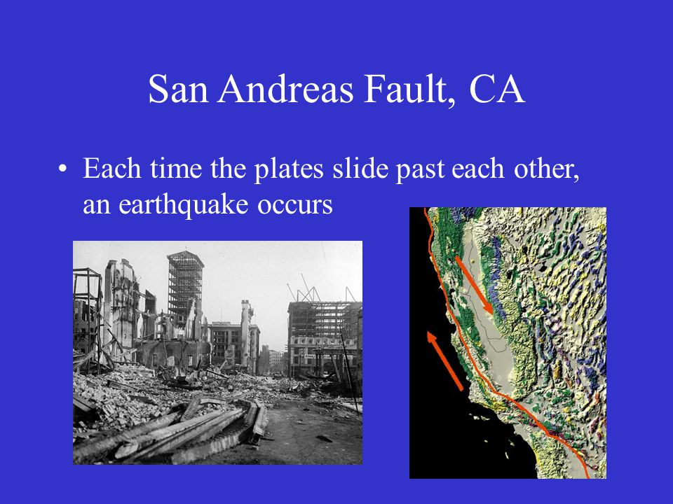 San Andreas Fault, CA Each time the plates slide past each other, an earthquake occurs