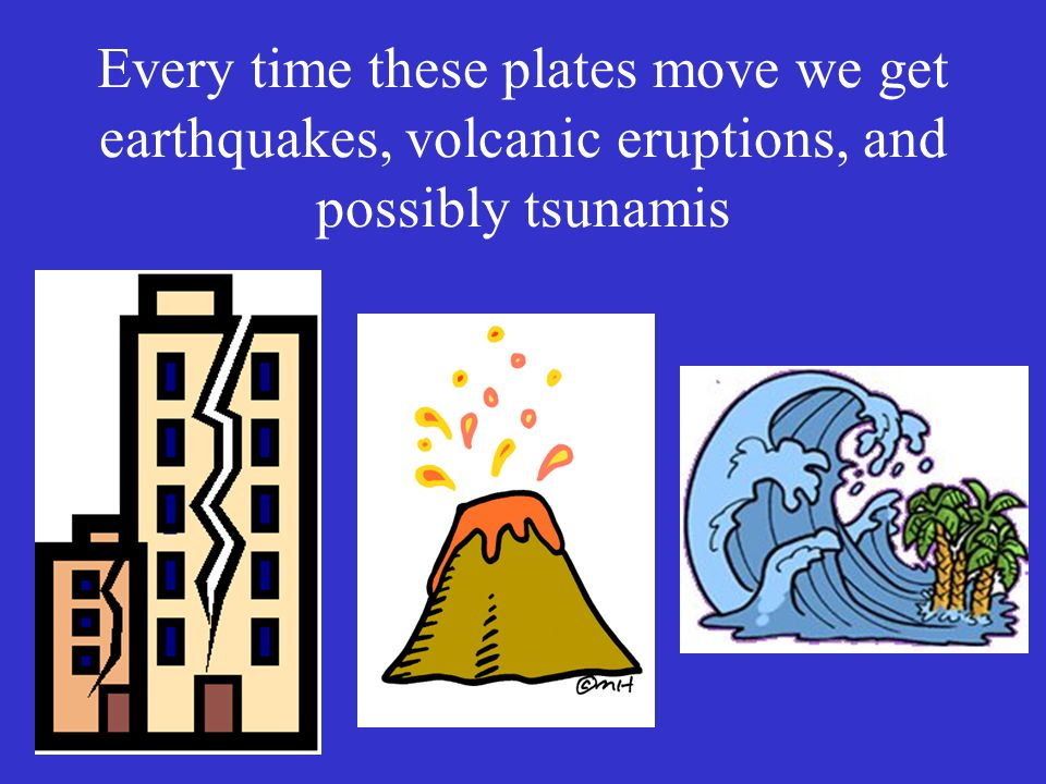Every time these plates move we get earthquakes, volcanic eruptions, and possibly tsunamis