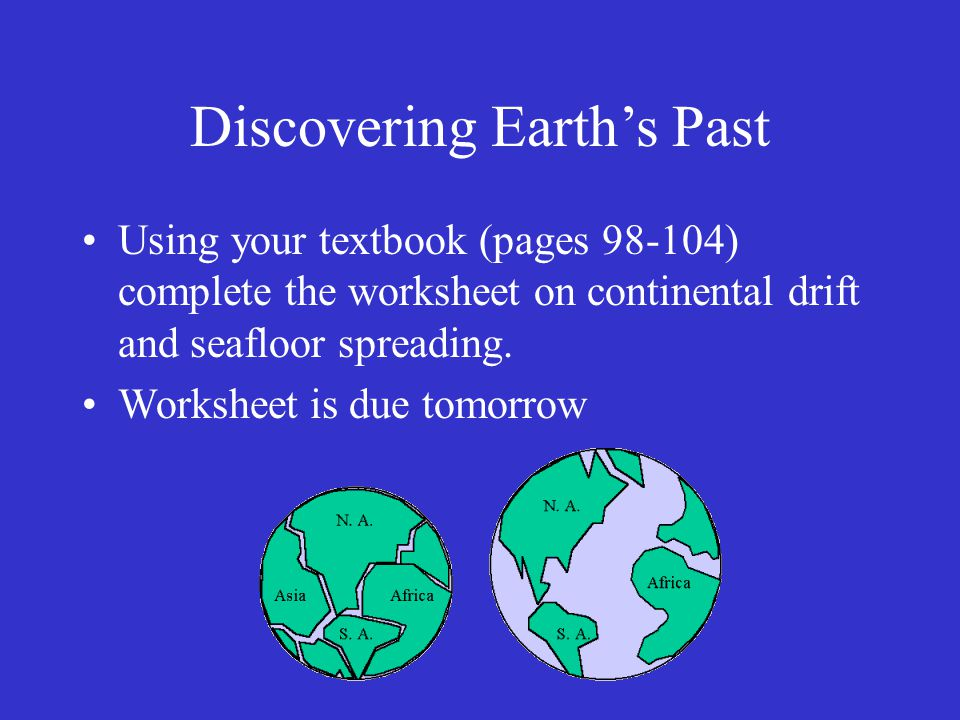 Discovering Earth's Past Using your textbook (pages 98-104) complete the worksheet on continental drift and seafloor spreading.