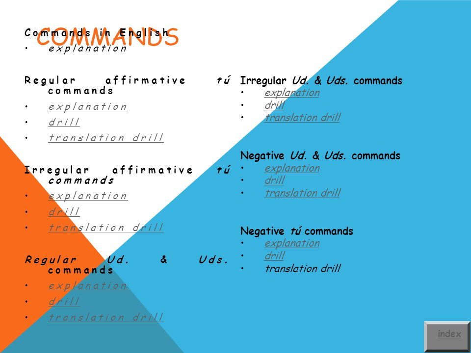 COMMANDS Commands in English explanation Regular affirmative tú commands explanation drill translation drilltranslation drill Irregular affirmative tú commands explanation drill translation drilltranslation drill Regular Ud.