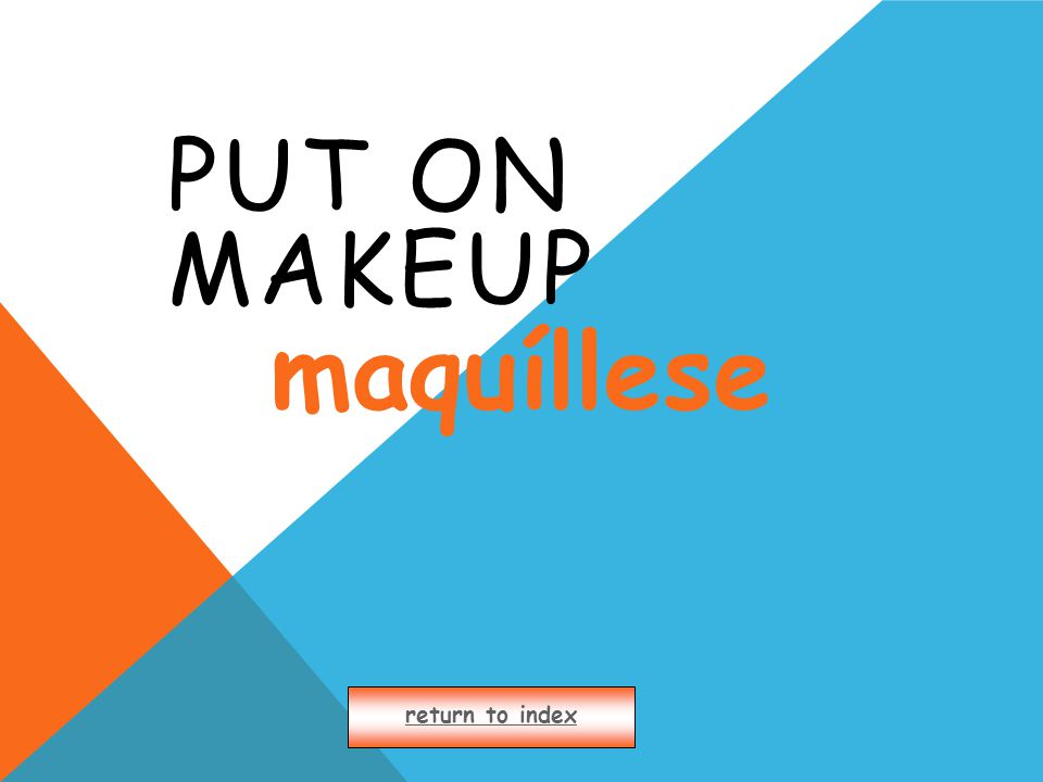 PUT ON MAKEUP return to index maquíllese