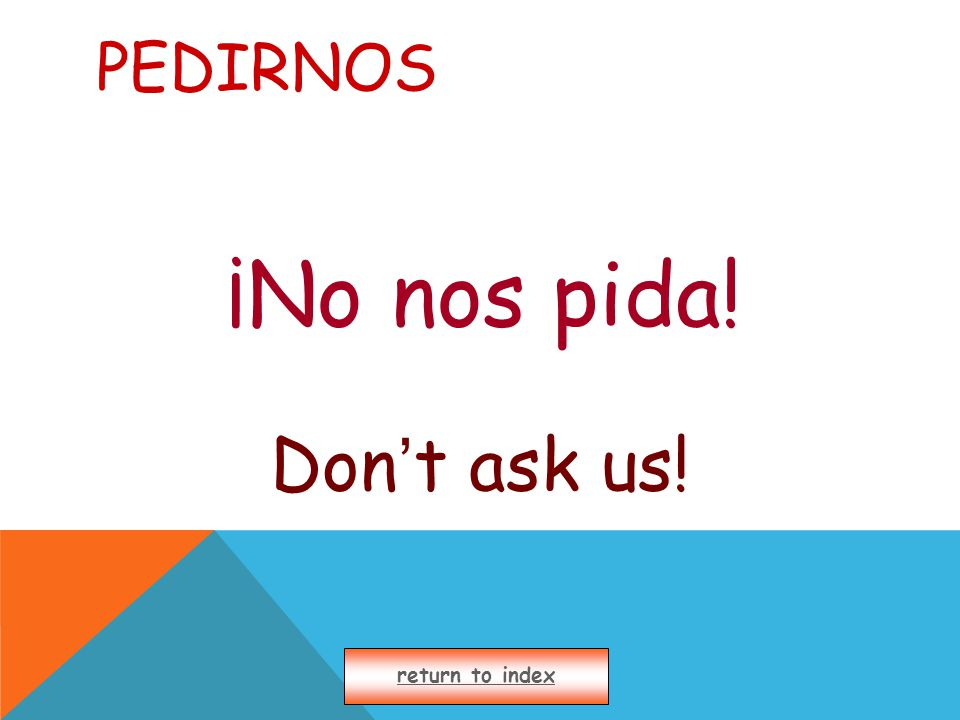 PEDIRNOS ¡No nos pida! Don ' t ask us! return to index