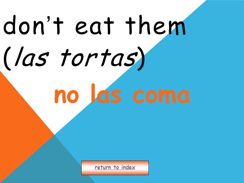 don ' t eat them (las tortas) return to index no las coma