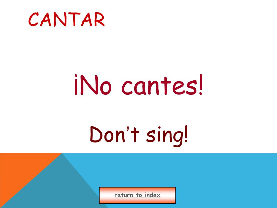 CANTAR ¡No cantes! Don ' t sing! return to index