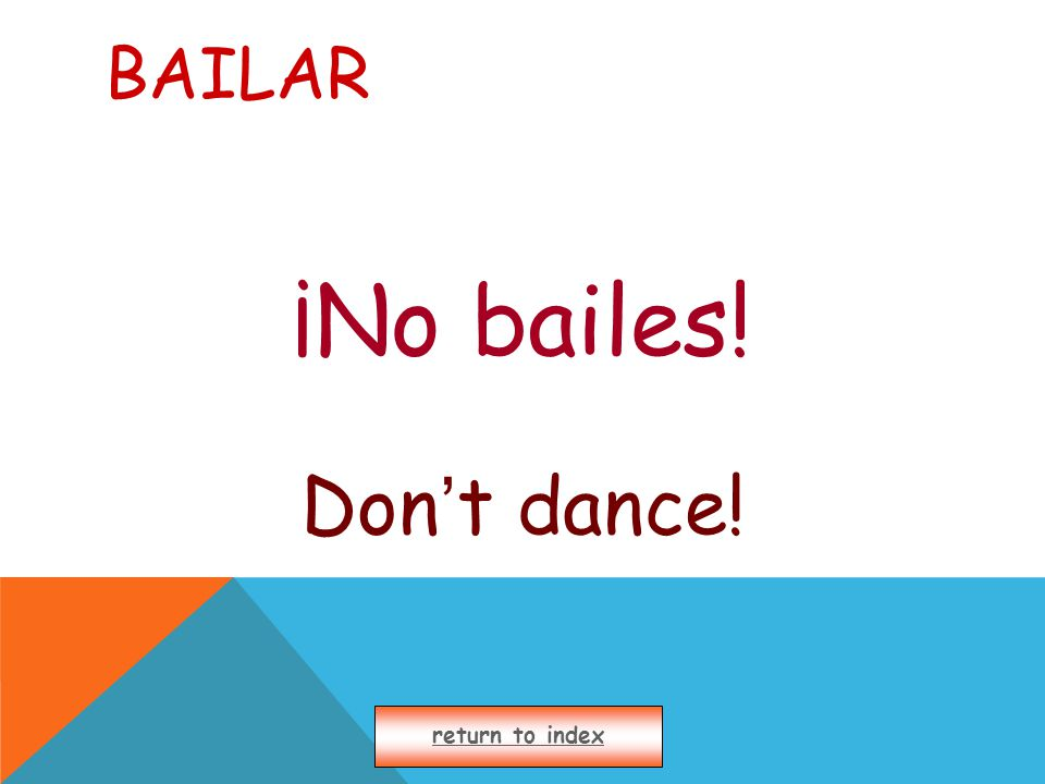BAILAR ¡No bailes! Don ' t dance! return to index