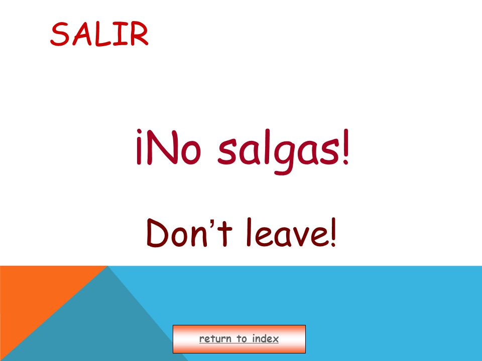 SALIR ¡No salgas! Don ' t leave! return to index