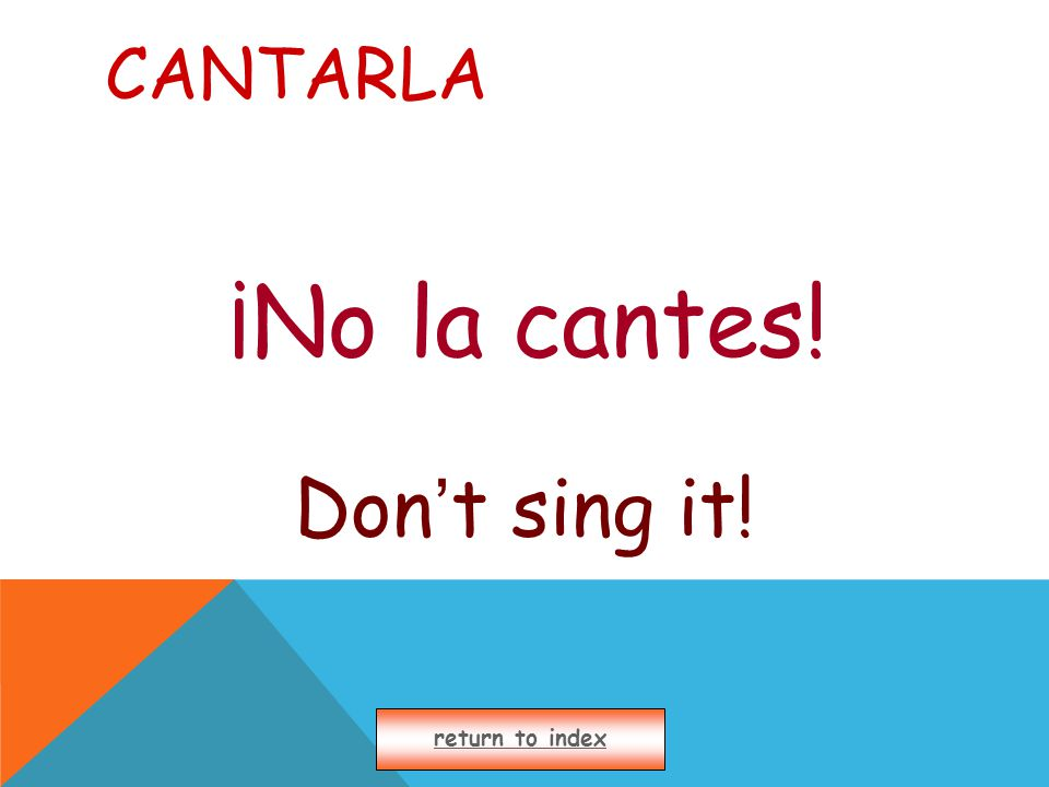 CANTARLA ¡No la cantes! Don ' t sing it! return to index