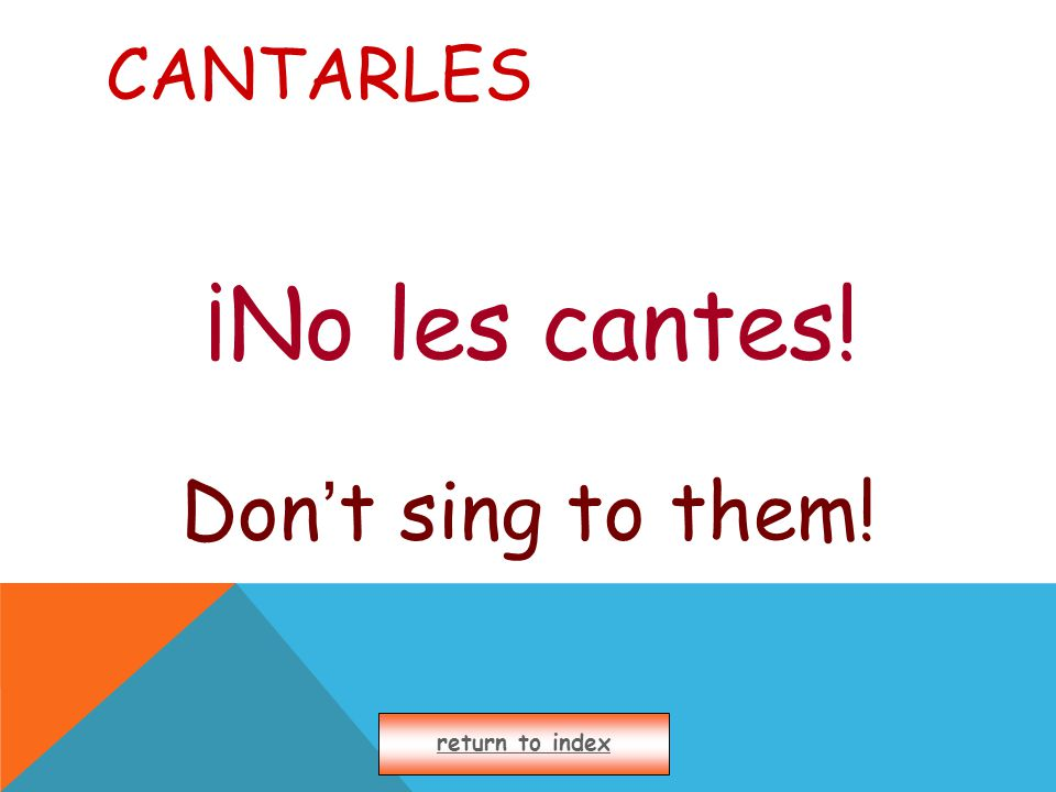 CANTARLES ¡No les cantes! Don ' t sing to them! return to index