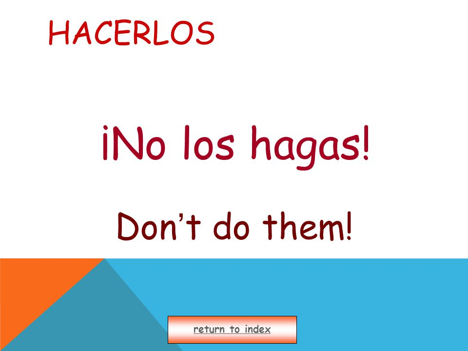 HACERLOS ¡No los hagas! Don ' t do them! return to index