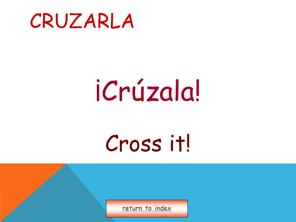CRUZARLA ¡Crúzala! Cross it! return to index