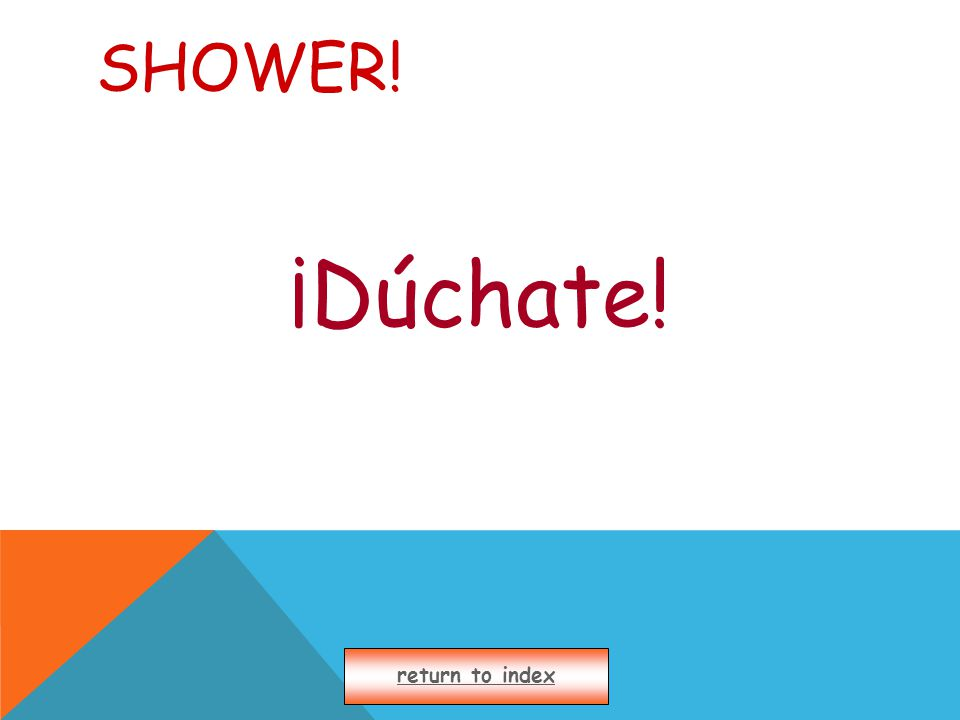 SHOWER! ¡Dúchate! return to index