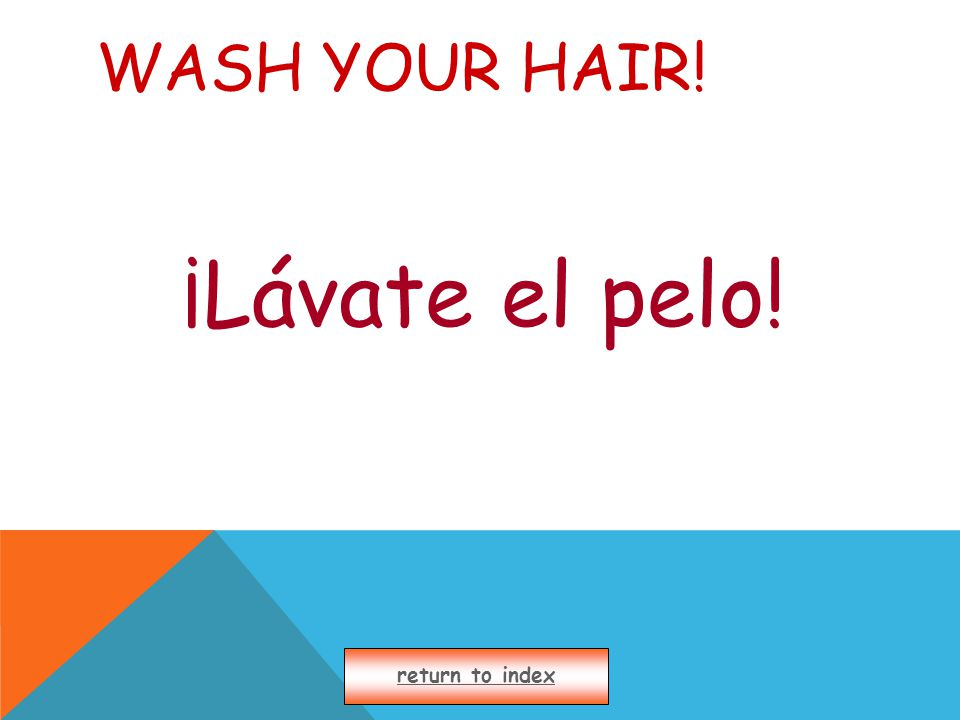 WASH YOUR HAIR! ¡Lávate el pelo! return to index