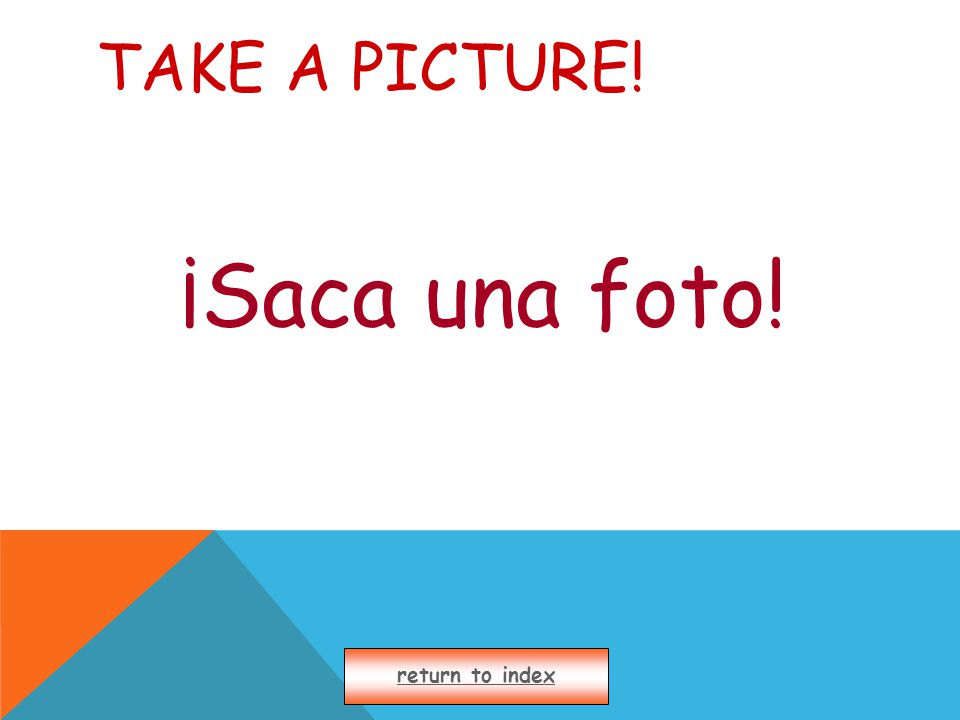 TAKE A PICTURE! ¡Saca una foto! return to index