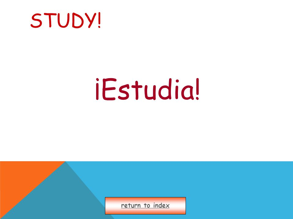 STUDY! ¡Estudia! return to index