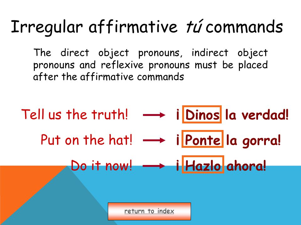 Irregular affirmative tú commands The direct object pronouns, indirect object pronouns and reflexive pronouns must be placed after the affirmative commands return to index Tell us the truth!¡ Dinos la verdad.