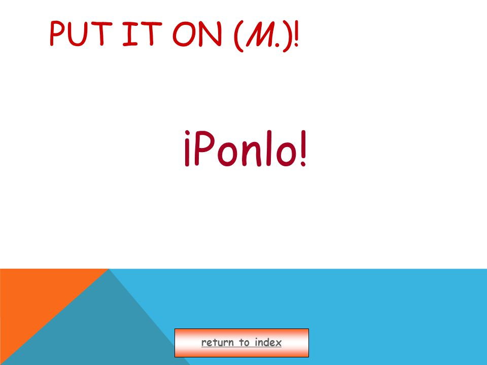 PUT IT ON (M.)! ¡Ponlo! return to index