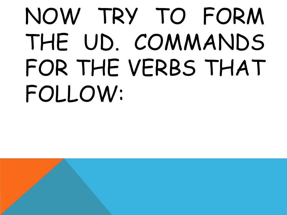 NOW TRY TO FORM THE UD. COMMANDS FOR THE VERBS THAT FOLLOW: