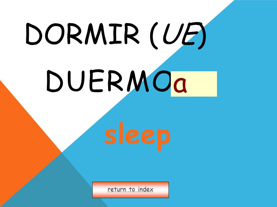 DORMIR (UE) DUERMO return to index a sleep