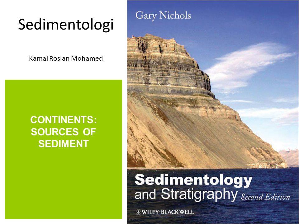 Sedimentologi Kamal Roslan Mohamed CONTINENTS: SOURCES OF SEDIMENT