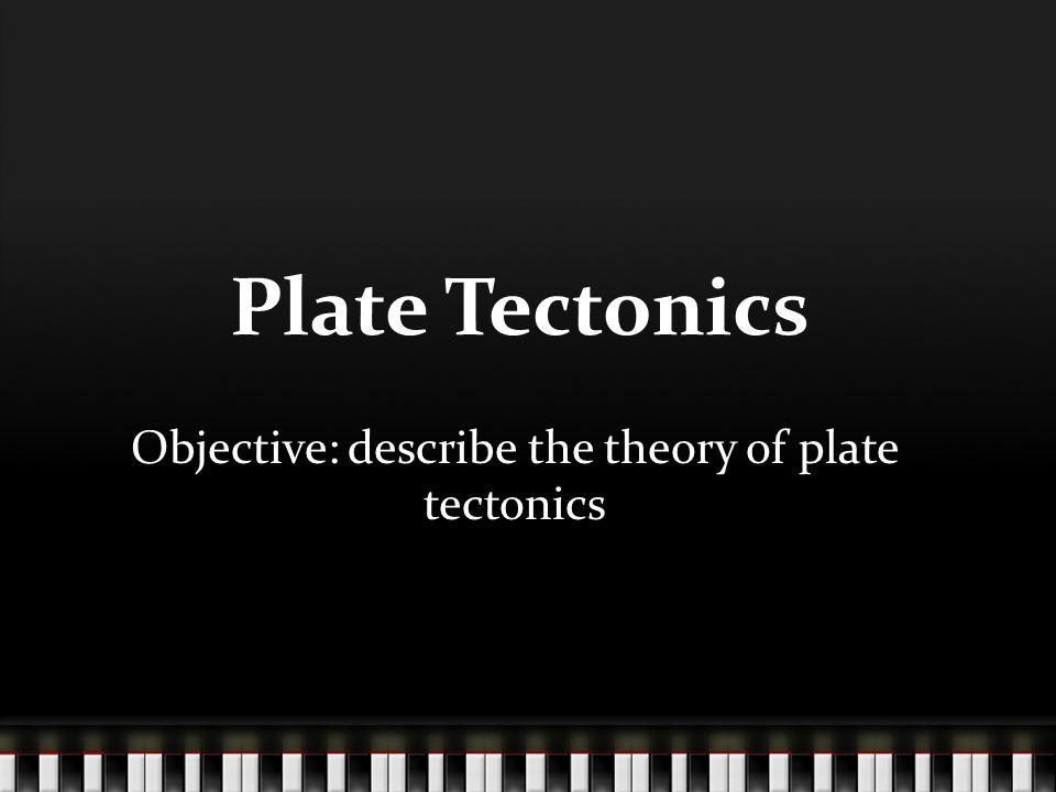 Plate Tectonics Objective: describe the theory of plate tectonics
