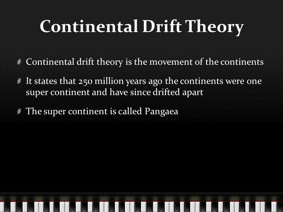 Continental Drift Theory Continental drift theory is the movement of the continents It states that 250 million years ago the continents were one super continent and have since drifted apart The super continent is called Pangaea