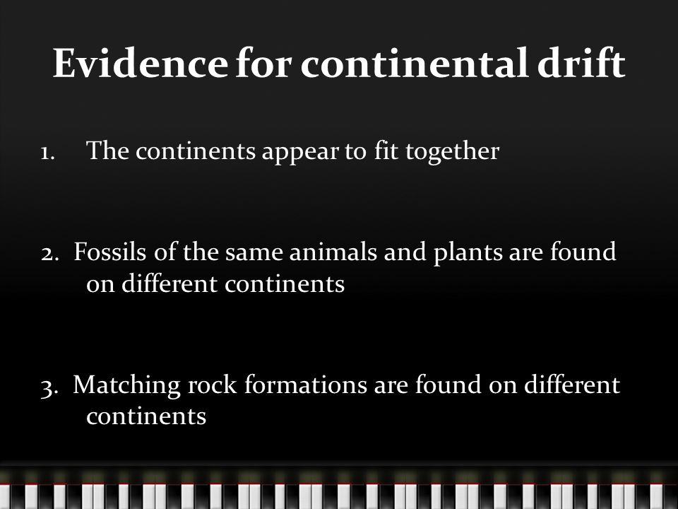 Evidence for continental drift 1.The continents appear to fit together 2. Fossils of the same animals and plants are found on different continents 3.