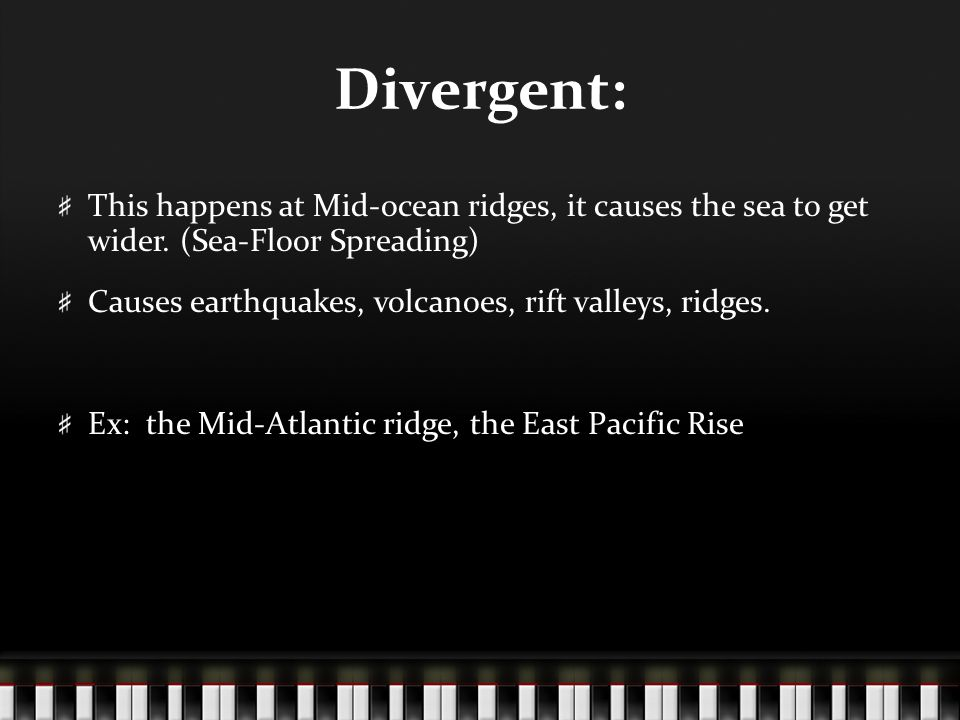 Divergent: This happens at Mid-ocean ridges, it causes the sea to get wider. (Sea-Floor Spreading) Causes earthquakes, volcanoes, rift valleys, ridges