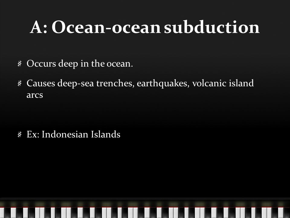A: Ocean-ocean subduction Occurs deep in the ocean. Causes deep-sea trenches, earthquakes, volcanic island arcs Ex: Indonesian Islands