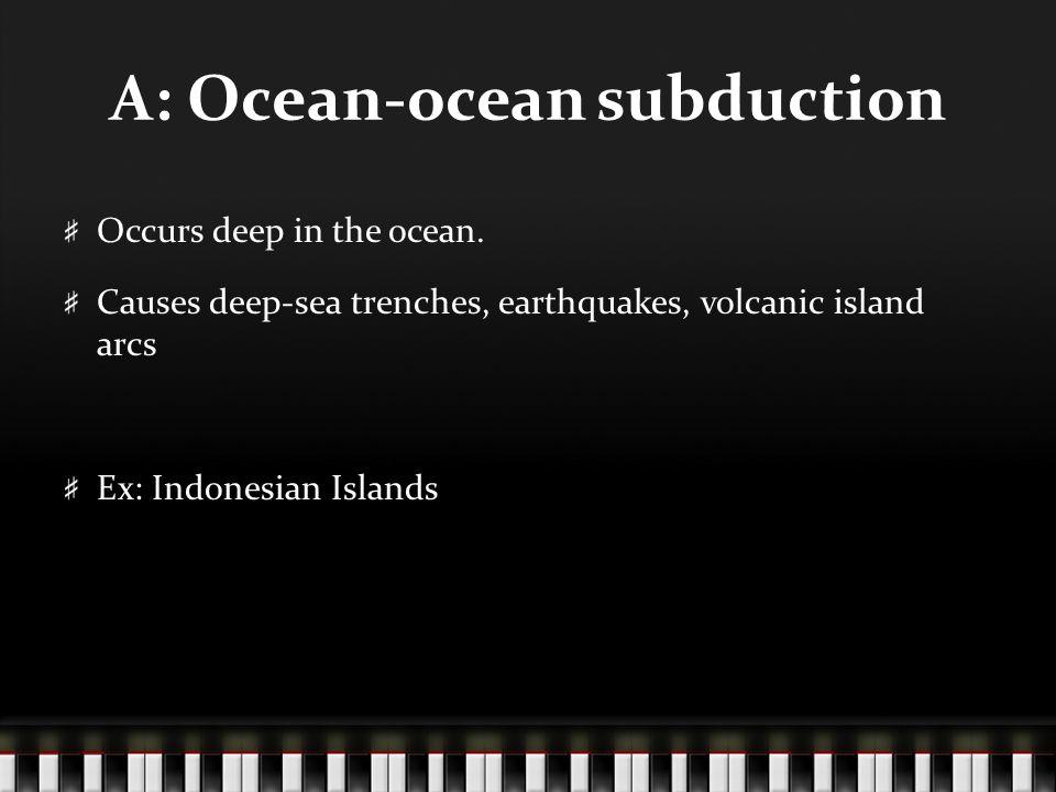 A: Ocean-ocean subduction Occurs deep in the ocean.